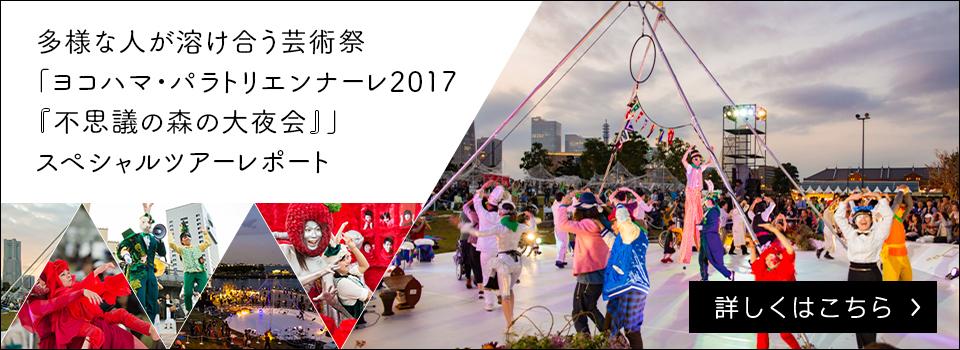 多様な人が溶け合う芸術祭「ヨコハマ・パラトリエンナーレ2017『不思議の森の大夜会』」スペシャルツアーレポート【詳しくはこちら】