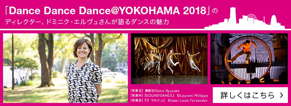 「Dance Dance Dance @YOKOHAMA 2018」のディレクター、ドミニク・エルヴュさんが語るダンスの魅力【詳しくはこちら】