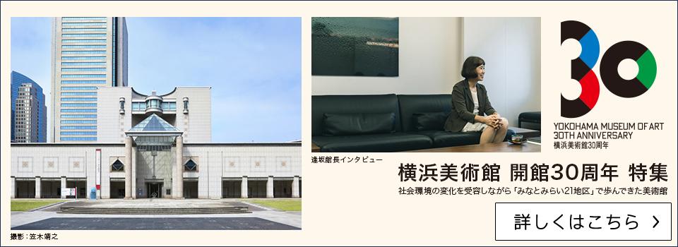 横浜美術館 開館30周年 特集 社会環境の変化を受容しながら「みなとみらい21地区」で歩んできた美術館【詳しくはこちら】