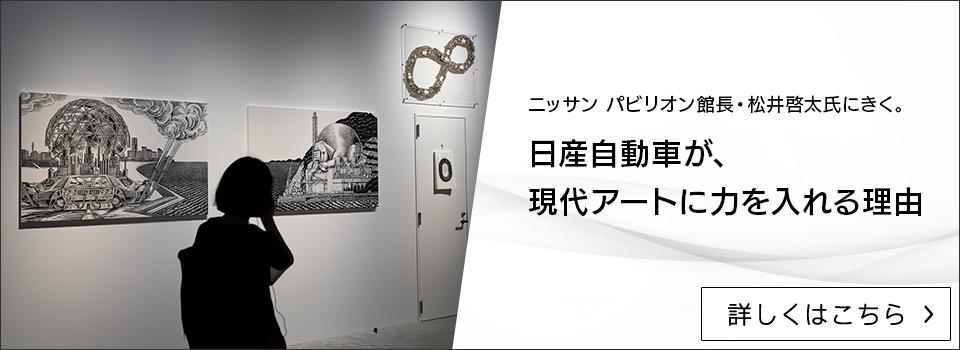 ニッサン パビリオン館長・松井啓太氏にきく。 日産自動車が、現代アートに力を入れる理由