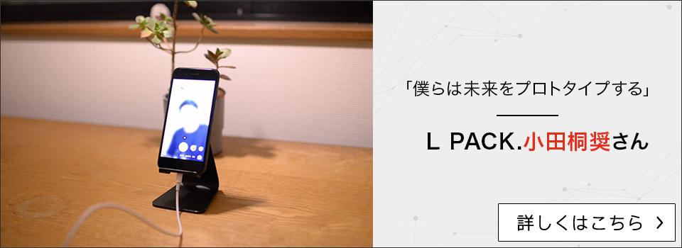 「僕らは未来をプロトタイプする」L PACK.小田桐奨さん