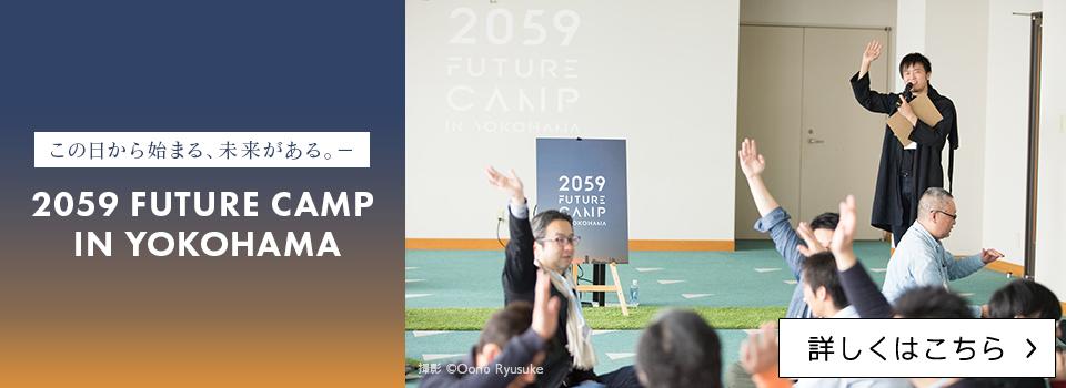 この日から始まる、未来がある。- 2059 FUTURE CAMP IN YOKOHAMA【詳しくはこちら】
