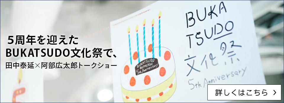 5周年を迎えたBUKATSUDO文化祭で、田中泰延×阿部広太郎トークショー【詳しくはこちら】