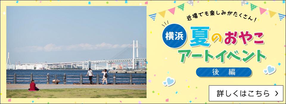 近場でも楽しみがたくさん!横浜、夏のおやこアートイベント(後編)