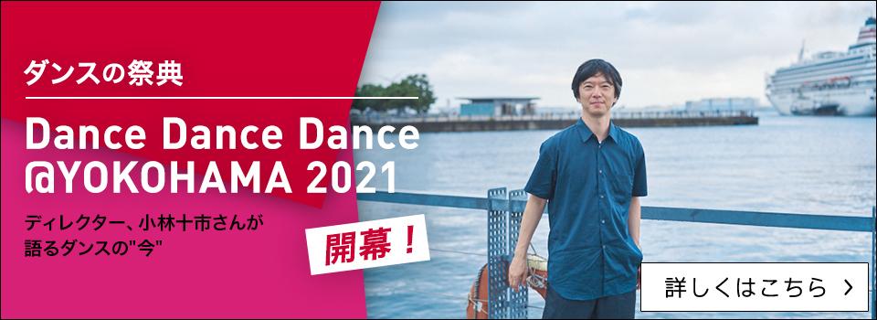"""ダンスの祭典「Dance Dance Dance @ YOKOHAMA 2021」開幕!ディレクター、小林十市さんが語るダンスの""""今"""""""
